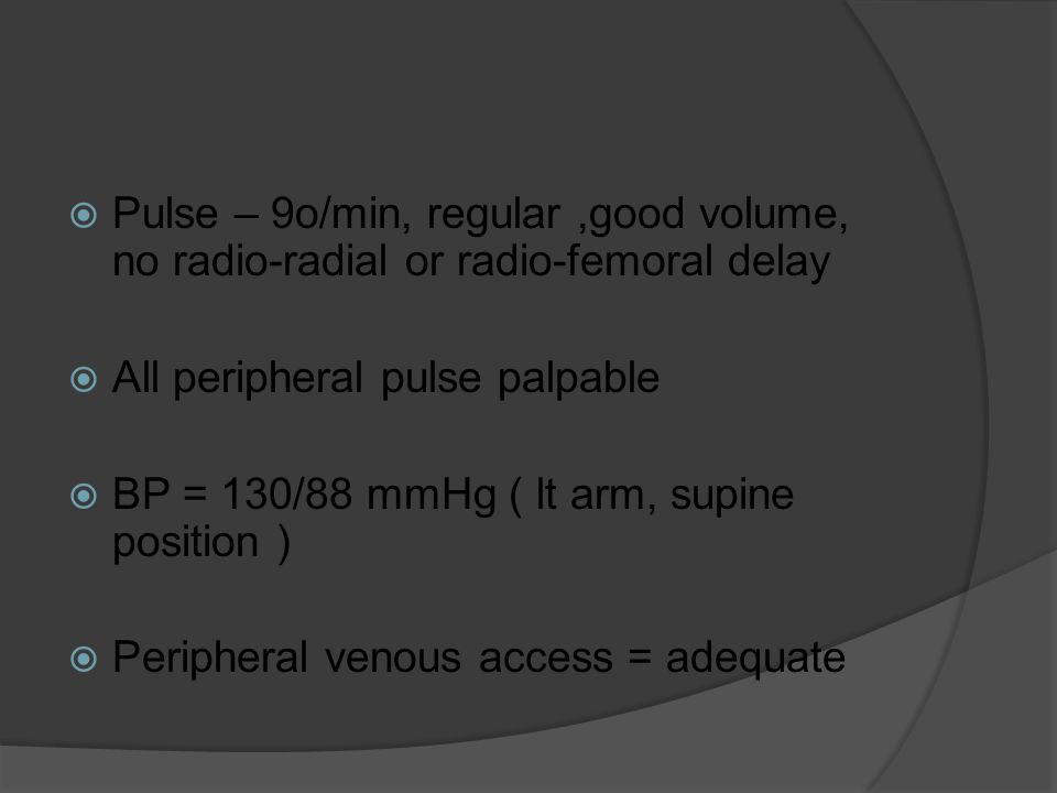  Pulse – 9o/min, regular,good volume, no radio-radial or radio-femoral delay  All peripheral pulse palpable  BP = 130/88 mmHg ( lt arm, supine position )  Peripheral venous access = adequate