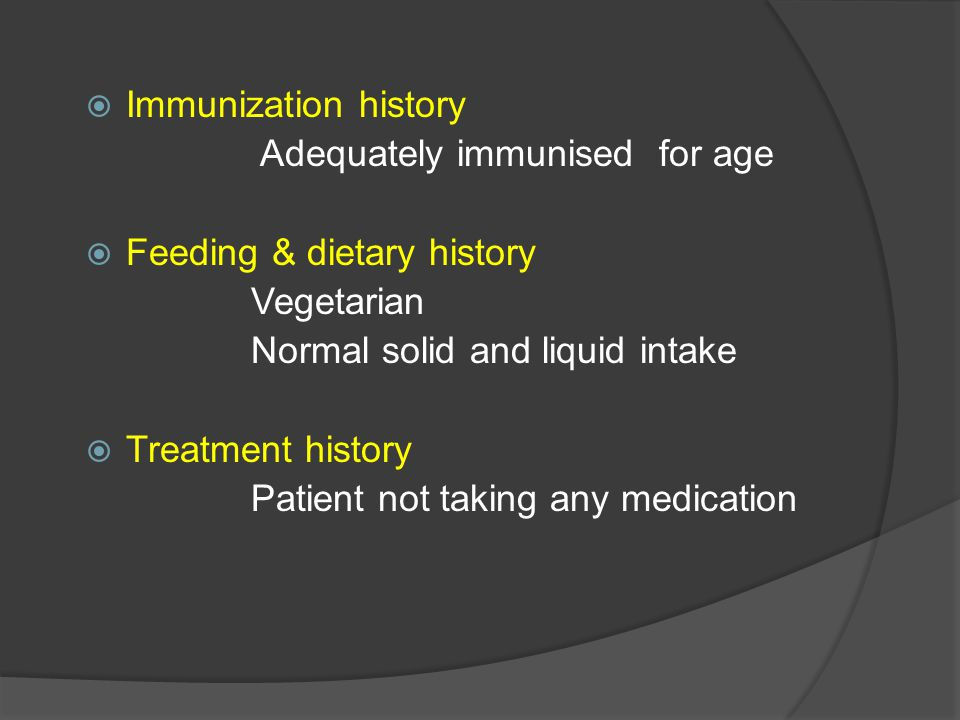  Immunization history Adequately immunised for age  Feeding & dietary history Vegetarian Normal solid and liquid intake  Treatment history Patient