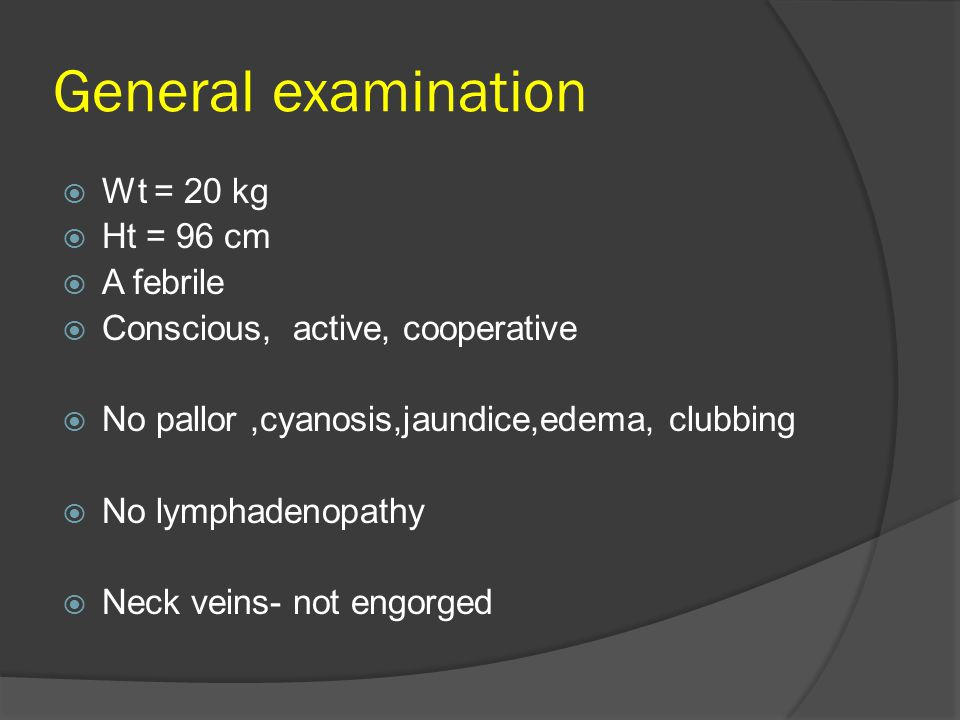 General examination  Wt = 20 kg  Ht = 96 cm  A febrile  Conscious, active, cooperative  No pallor,cyanosis,jaundice,edema, clubbing  No lymphade