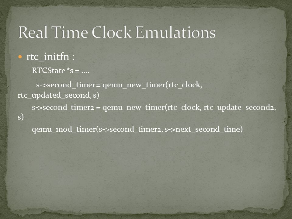 rtc_initfn : RTCState *s = …. s->second_timer = qemu_new_timer(rtc_clock, rtc_updated_second, s) s->second_timer2 = qemu_new_timer(rtc_clock, rtc_upda