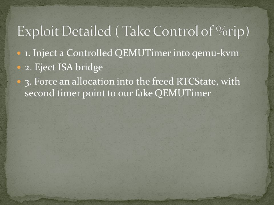 1. Inject a Controlled QEMUTimer into qemu-kvm 2. Eject ISA bridge 3. Force an allocation into the freed RTCState, with second timer point to our fake