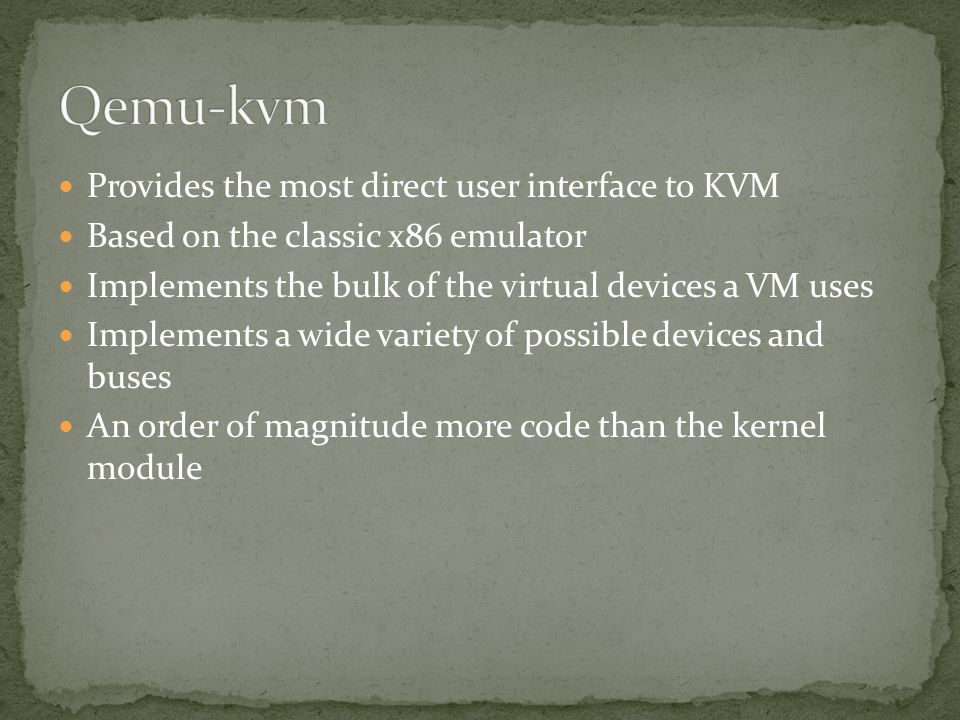 Provides the most direct user interface to KVM Based on the classic x86 emulator Implements the bulk of the virtual devices a VM uses Implements a wid