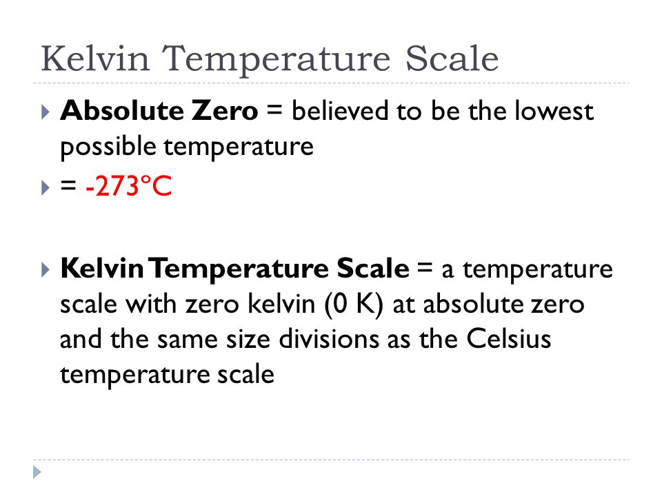 Kelvin Temperature Scale  Absolute Zero = believed to be the lowest possible temperature  = -273ºC  Kelvin Temperature Scale = a temperature scale with zero kelvin (0 K) at absolute zero and the same size divisions as the Celsius temperature scale