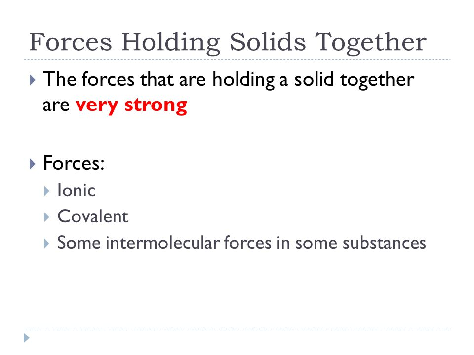 Forces Holding Solids Together Explains why solids:  Have a definite shape  Strong bonds holding molecules together (rigid)  Do not flow readily  In order to be able to flow particles have to slip past one another, strong bonds do not allow this  Cannot be compressed  Strong bonds mean that there are few empty spaces between the particles