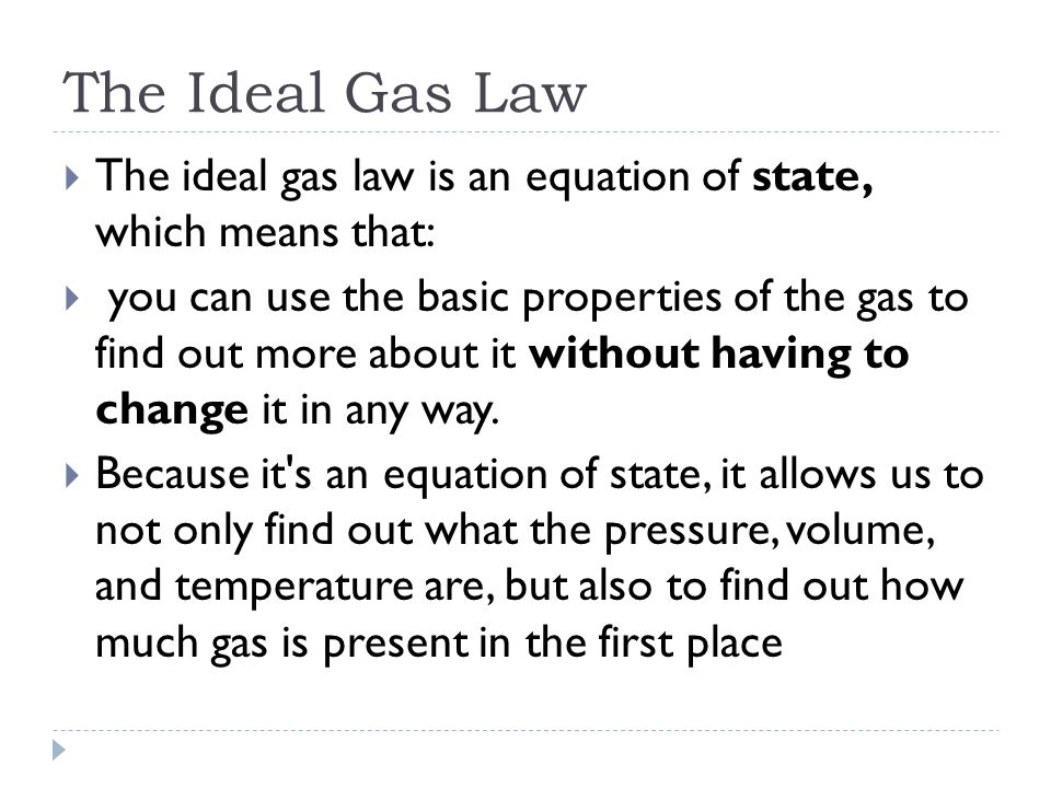 The Ideal Gas Law  The ideal gas law is an equation of state, which means that:  you can use the basic properties of the gas to find out more about it without having to change it in any way.