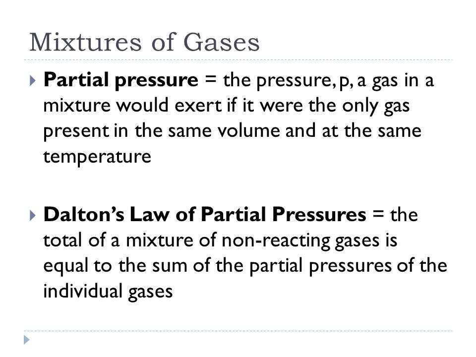 Mixtures of Gases  Partial pressure = the pressure, p, a gas in a mixture would exert if it were the only gas present in the same volume and at the same temperature  Dalton's Law of Partial Pressures = the total of a mixture of non-reacting gases is equal to the sum of the partial pressures of the individual gases