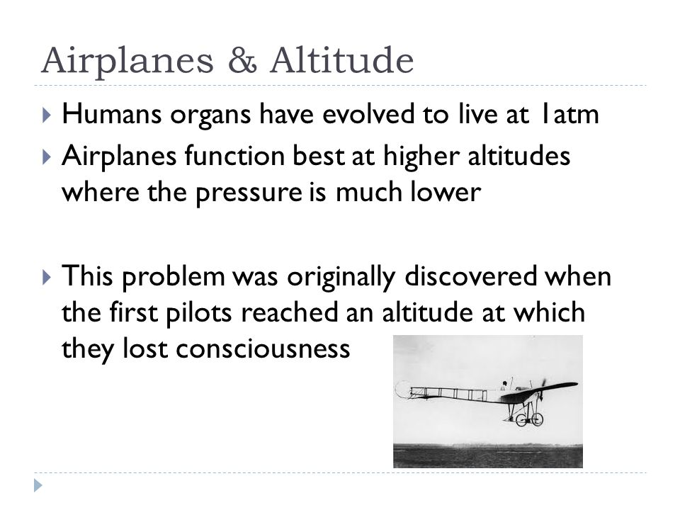 Airplanes & Altitude  Humans organs have evolved to live at 1atm  Airplanes function best at higher altitudes where the pressure is much lower  This problem was originally discovered when the first pilots reached an altitude at which they lost consciousness