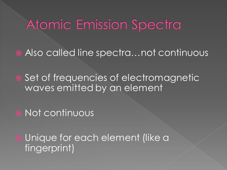  Also called line spectra…not continuous  Set of frequencies of electromagnetic waves emitted by an element  Not continuous  Unique for each eleme