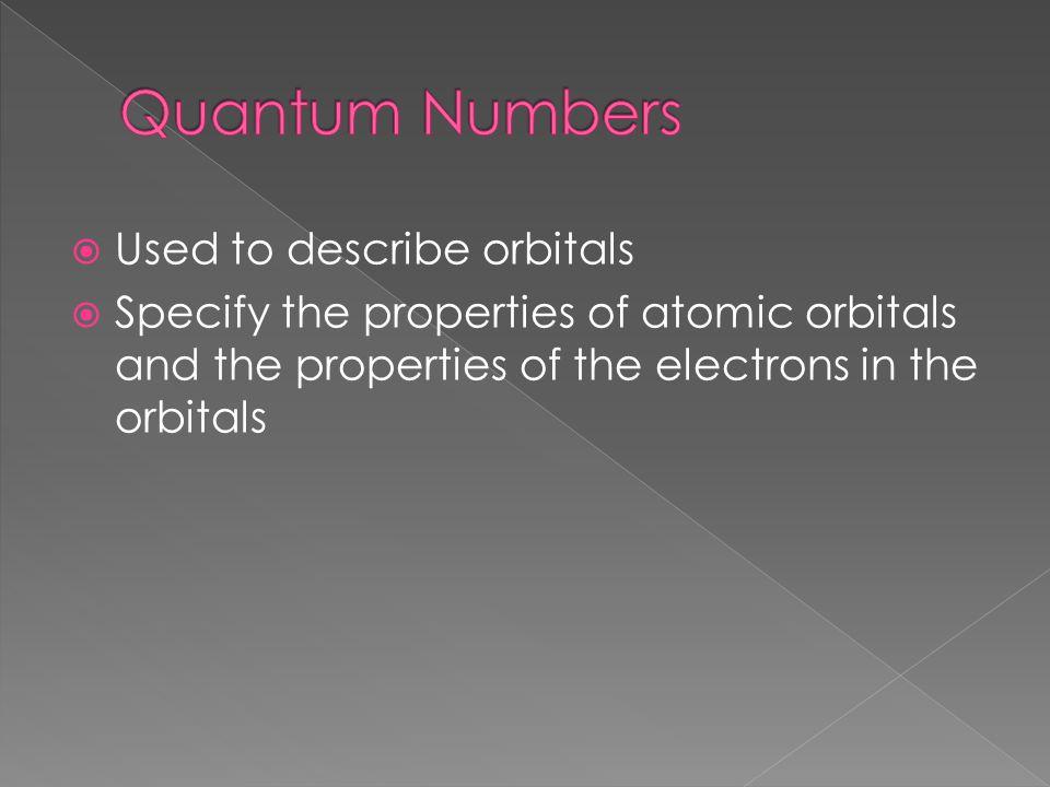  Used to describe orbitals  Specify the properties of atomic orbitals and the properties of the electrons in the orbitals