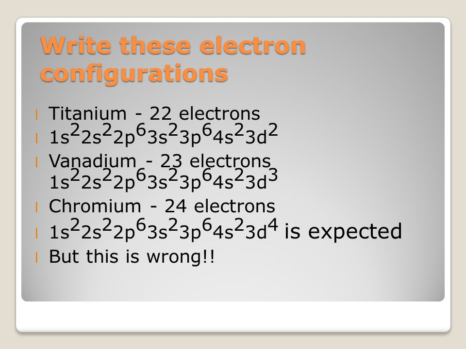 Write these electron configurations l Titanium - 22 electrons l 1s 2 2s 2 2p 6 3s 2 3p 6 4s 2 3d 2 l Vanadium - 23 electrons 1s 2 2s 2 2p 6 3s 2 3p 6 4s 2 3d 3 l Chromium - 24 electrons l 1s 2 2s 2 2p 6 3s 2 3p 6 4s 2 3d 4 is expected l But this is wrong!!