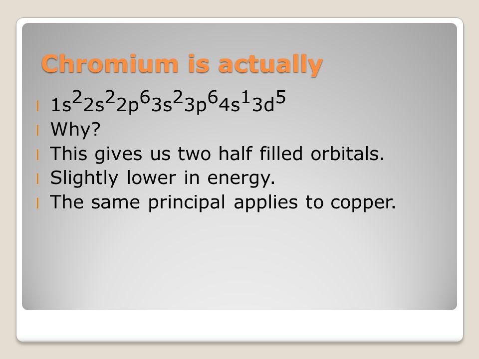 Chromium is actually l 1s 2 2s 2 2p 6 3s 2 3p 6 4s 1 3d 5 l Why.