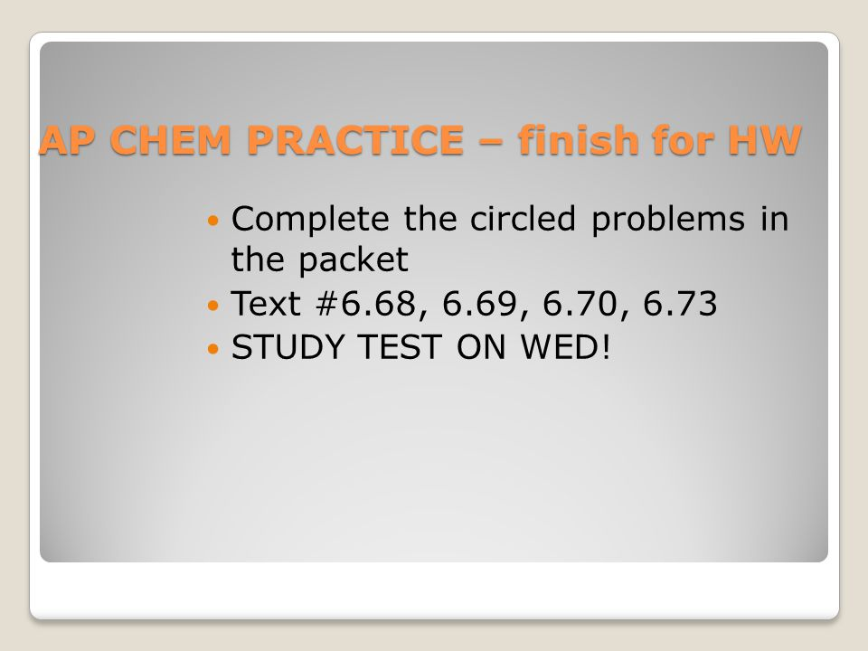 AP CHEM PRACTICE – finish for HW Complete the circled problems in the packet Text #6.68, 6.69, 6.70, 6.73 STUDY TEST ON WED!