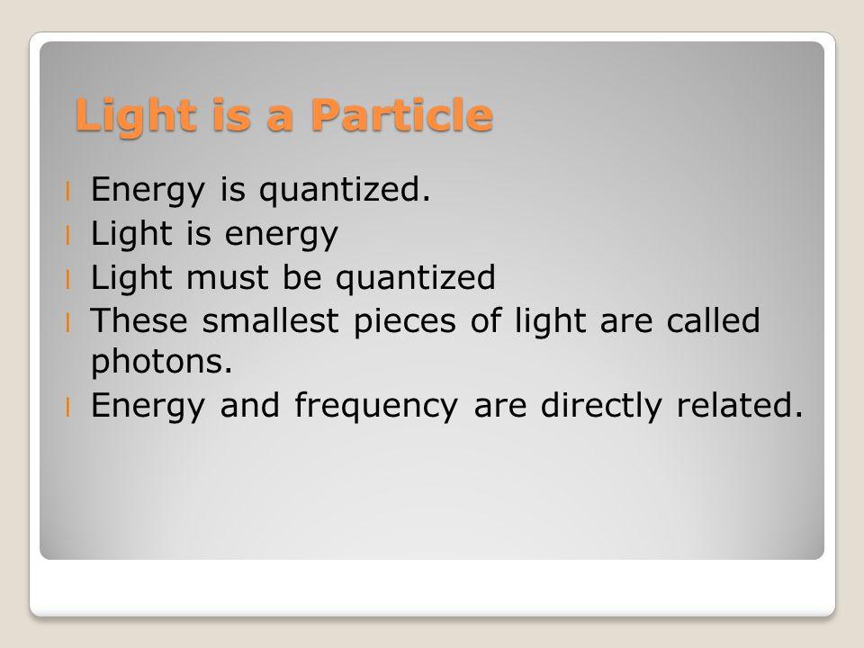 Light is a Particle l Energy is quantized.