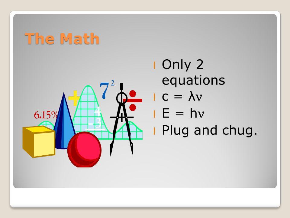 The Math l Only 2 equations c = λ ν E = h ν l Plug and chug.