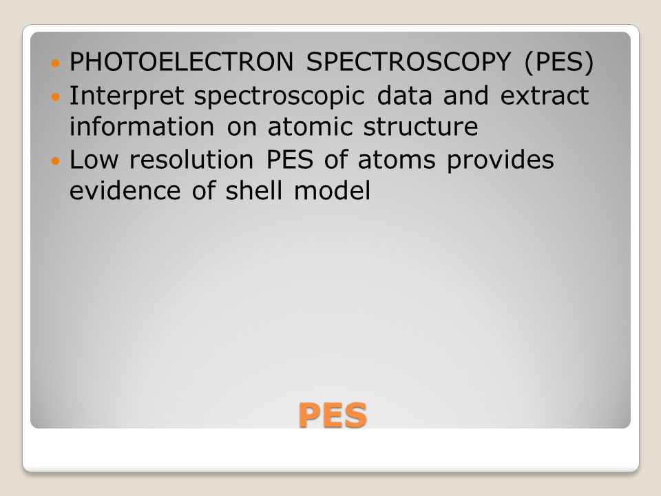 PES PHOTOELECTRON SPECTROSCOPY (PES) Interpret spectroscopic data and extract information on atomic structure Low resolution PES of atoms provides evidence of shell model