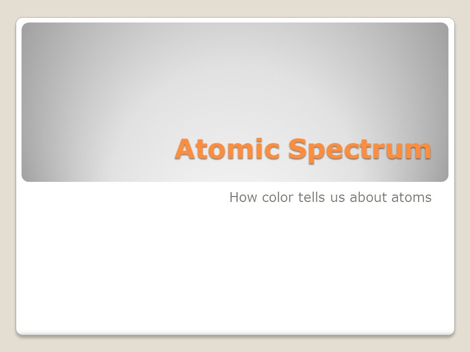 Atomic Spectrum How color tells us about atoms
