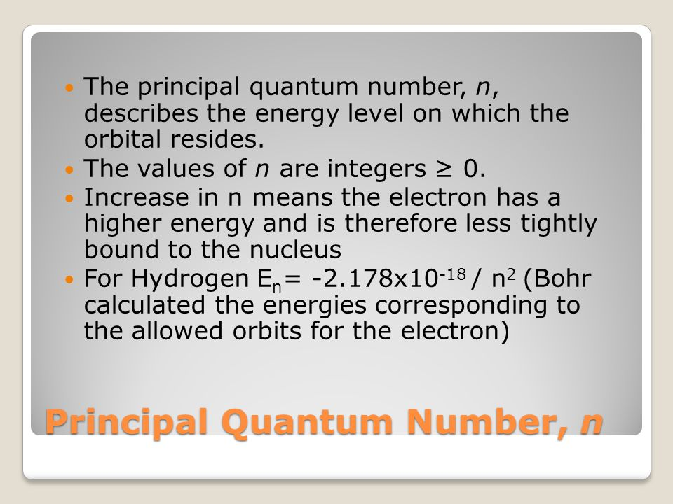 Principal Quantum Number, n The principal quantum number, n, describes the energy level on which the orbital resides.