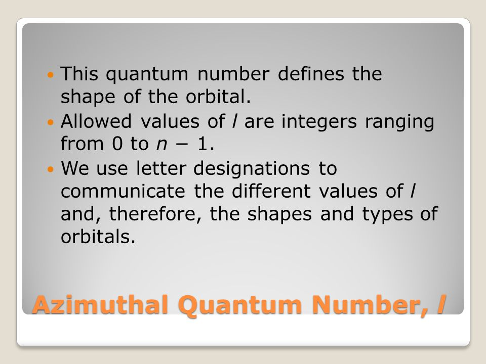 Azimuthal Quantum Number, l This quantum number defines the shape of the orbital.
