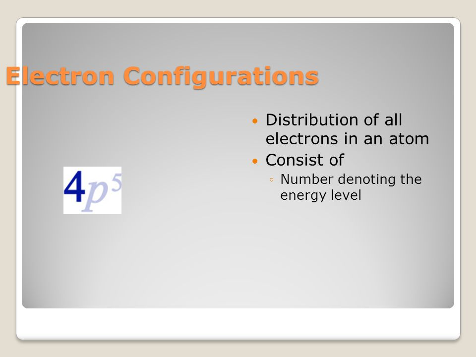 Electron Configurations Distribution of all electrons in an atom Consist of ◦Number denoting the energy level