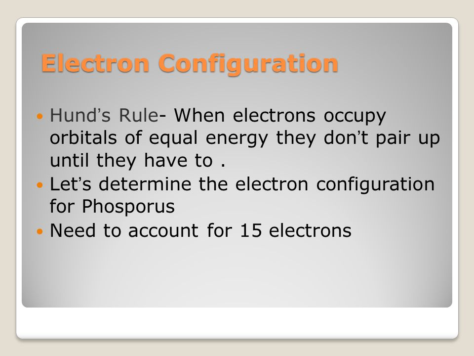 Electron Configuration Hund's Rule- When electrons occupy orbitals of equal energy they don't pair up until they have to.