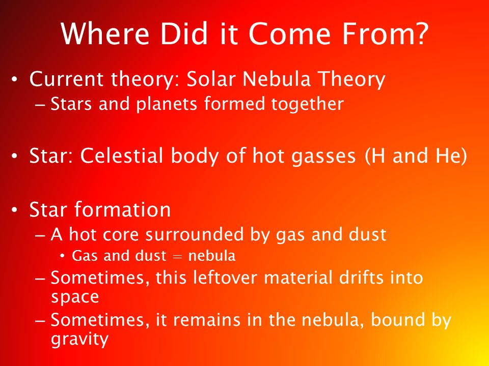 Where Did it Come From? Current theory: Solar Nebula Theory – Stars and planets formed together Star: Celestial body of hot gasses (H and He) Star for