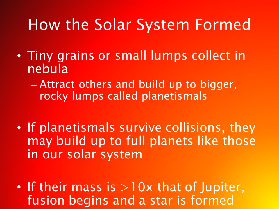 How the Solar System Formed Tiny grains or small lumps collect in nebula – Attract others and build up to bigger, rocky lumps called planetismals If p