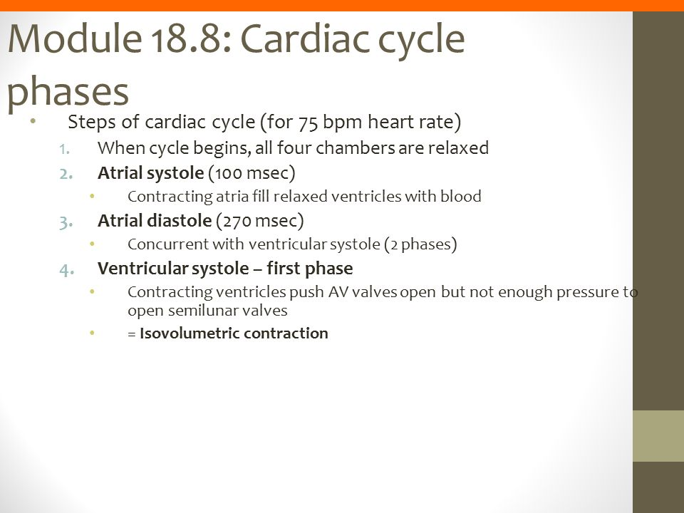 Module 18.8: Cardiac cycle phases Steps of cardiac cycle (for 75 bpm heart rate) 1.When cycle begins, all four chambers are relaxed 2.Atrial systole (