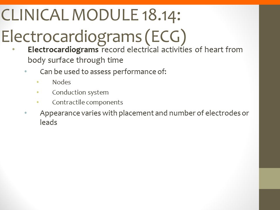CLINICAL MODULE 18.14: Electrocardiograms (ECG) Electrocardiograms record electrical activities of heart from body surface through time Can be used to