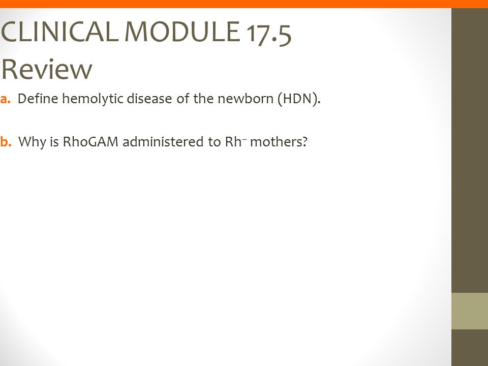 CLINICAL MODULE 17.5 Review a. Define hemolytic disease of the newborn (HDN). b. Why is RhoGAM administered to Rh – mothers?