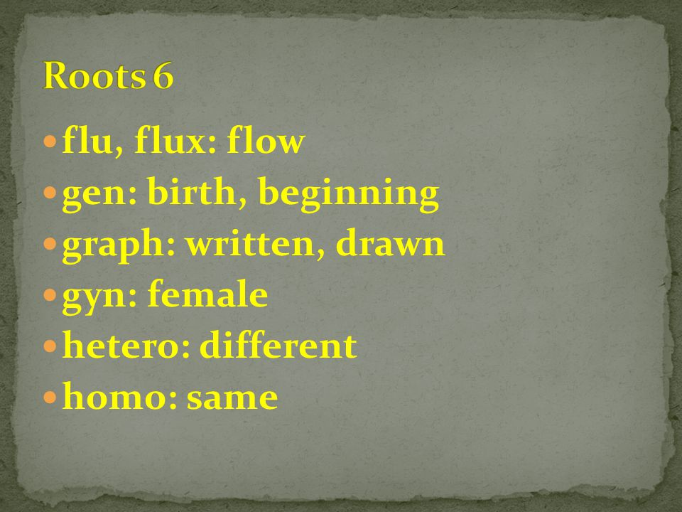 flu, flux: flow gen: birth, beginning graph: written, drawn gyn: female hetero: different homo: same