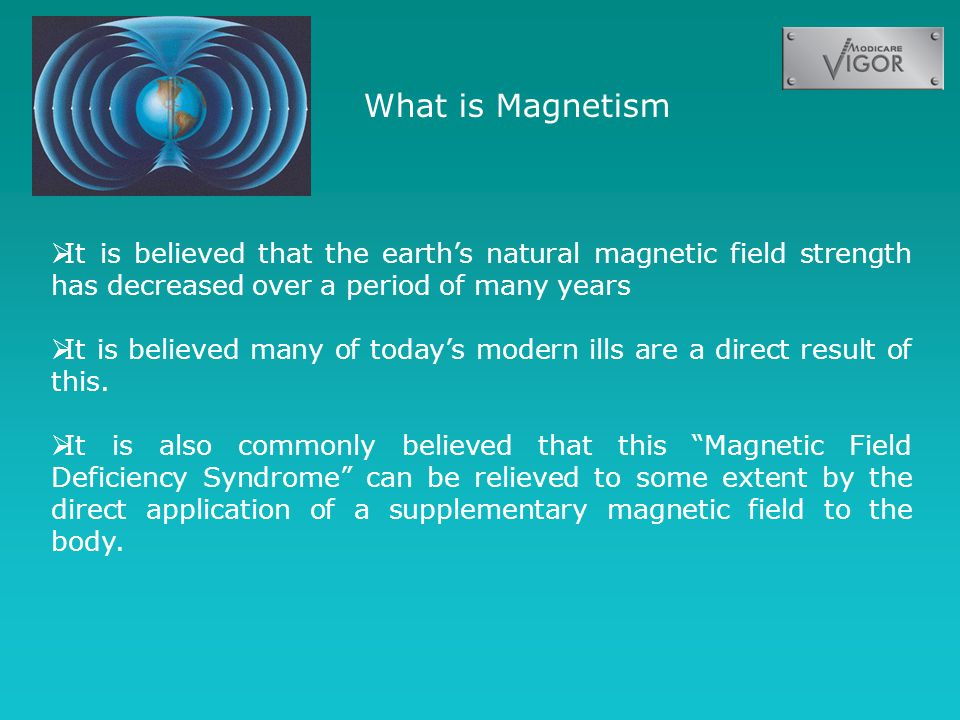 What is Magnetism  It is believed that the earth's natural magnetic field strength has decreased over a period of many years  It is believed many of today's modern ills are a direct result of this.