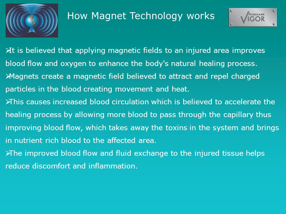 How Magnet Technology works  It is believed that applying magnetic fields to an injured area improves blood flow and oxygen to enhance the body s natural healing process.