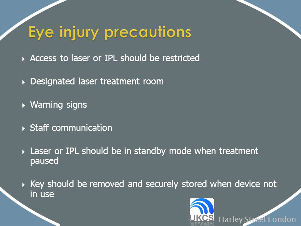  Access to laser or IPL should be restricted  Designated laser treatment room  Warning signs  Staff communication  Laser or IPL should be in stan