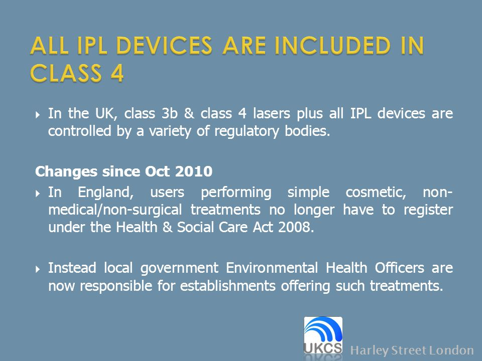  In the UK, class 3b & class 4 lasers plus all IPL devices are controlled by a variety of regulatory bodies. Changes since Oct 2010  In England, use