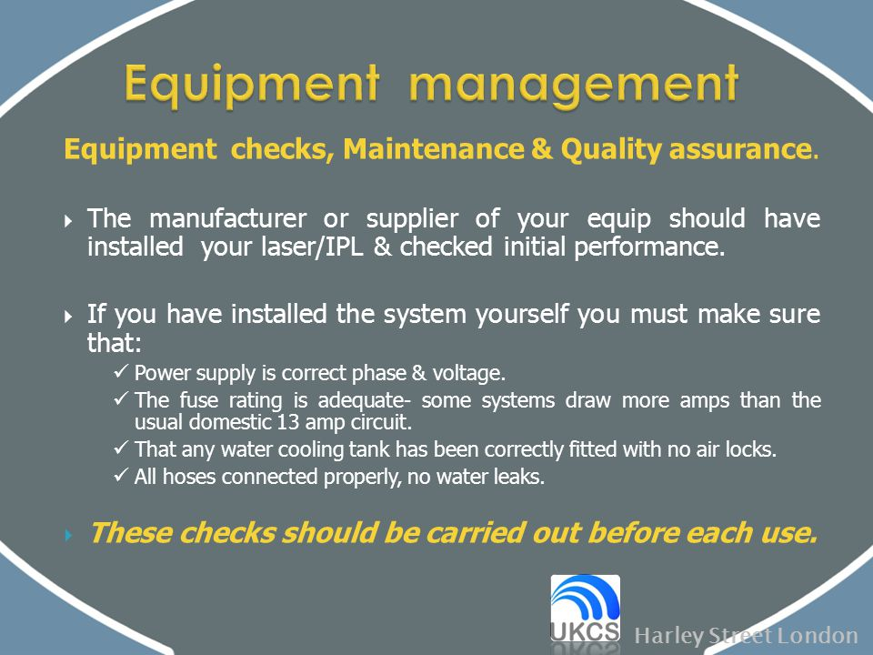 Equipment checks, Maintenance & Quality assurance.  The manufacturer or supplier of your equip should have installed your laser/IPL & checked initial