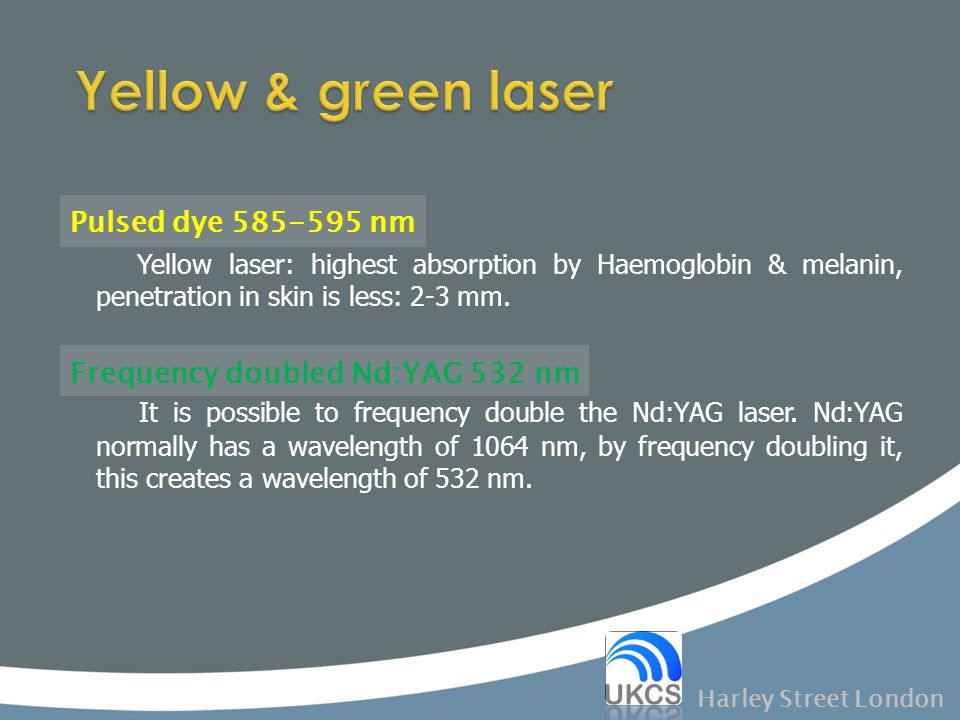 Pulsed dye 585-595 nm Yellow laser: highest absorption by Haemoglobin & melanin, penetration in skin is less: 2-3 mm. Frequency doubled Nd:YAG 532 nm