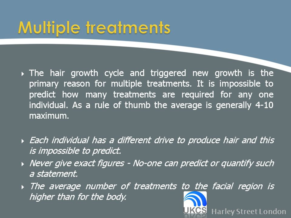  The hair growth cycle and triggered new growth is the primary reason for multiple treatments. It is impossible to predict how many treatments are re