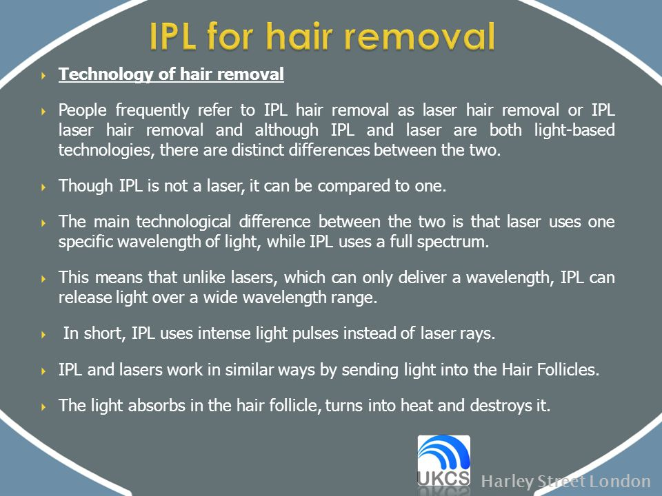  Technology of hair removal  People frequently refer to IPL hair removal as laser hair removal or IPL laser hair removal and although IPL and laser