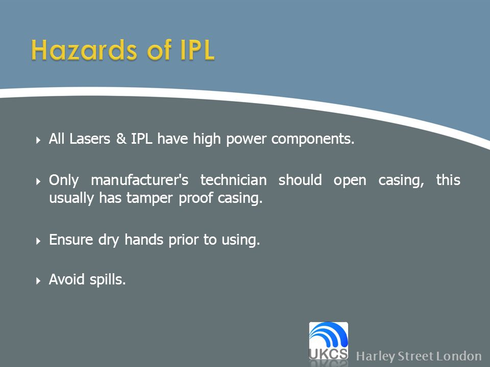  All Lasers & IPL have high power components.  Only manufacturer's technician should open casing, this usually has tamper proof casing.  Ensure dry