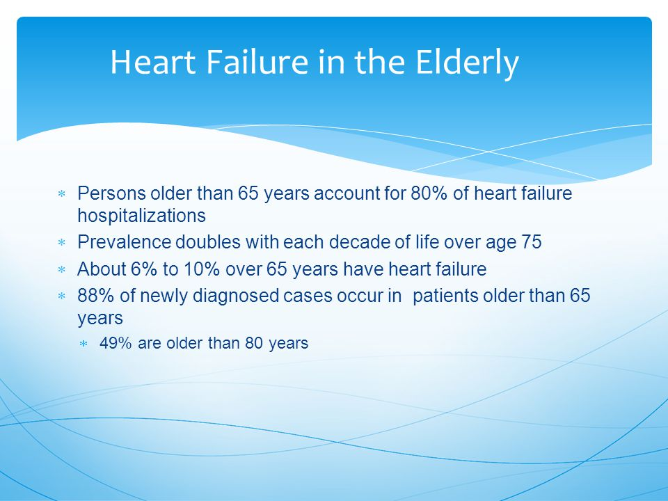 Heart Failure in the Elderly  Persons older than 65 years account for 80% of heart failure hospitalizations  Prevalence doubles with each decade of life over age 75  About 6% to 10% over 65 years have heart failure  88% of newly diagnosed cases occur in patients older than 65 years  49% are older than 80 years