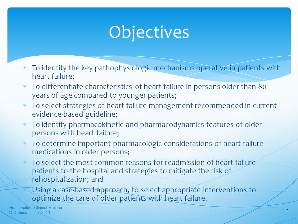 Objectives  To identify the key pathophysiologic mechanisms operative in patients with heart failure;  To differentiate characteristics of heart failure in persons older than 80 years of age compared to younger patients;  To select strategies of heart failure management recommended in current evidence-based guideline;  To identify pharmacokinetic and pharmacodynamics features of older persons with heart failure;  To determine important pharmacologic considerations of heart failure medications in older persons;  To select the most common reasons for readmission of heart failure patients to the hospital and strategies to mitigate the risk of rehospitalization; and  Using a case-based approach, to select appropriate interventions to optimize the care of older patients with heart failure.