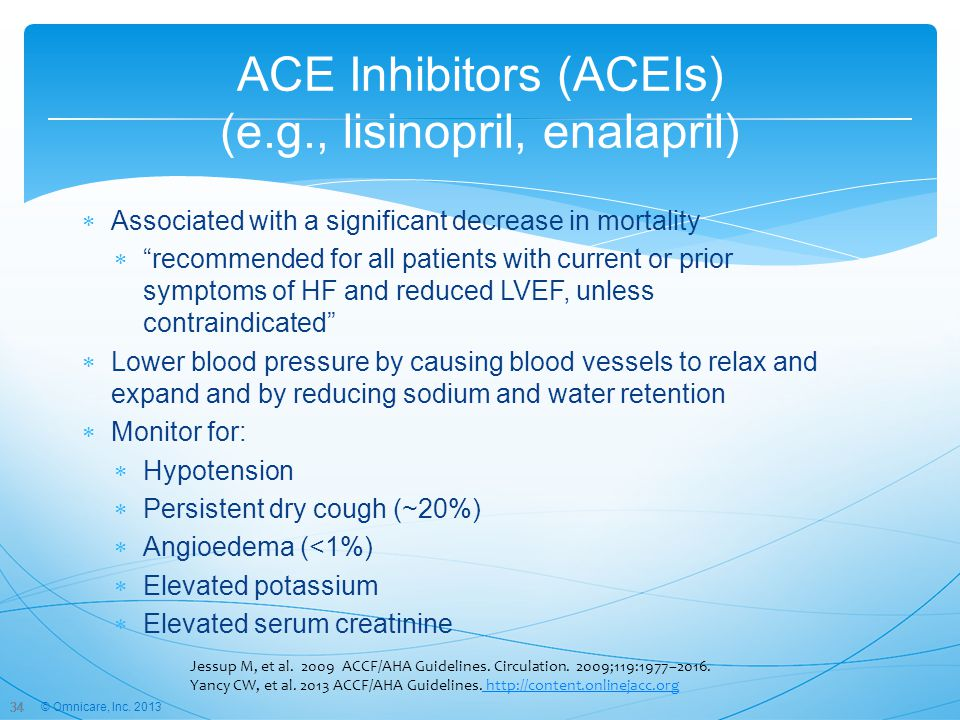 34 ACE Inhibitors (ACEIs) (e.g., lisinopril, enalapril)  Associated with a significant decrease in mortality  recommended for all patients with current or prior symptoms of HF and reduced LVEF, unless contraindicated  Lower blood pressure by causing blood vessels to relax and expand and by reducing sodium and water retention  Monitor for:  Hypotension  Persistent dry cough (~20%)  Angioedema (<1%)  Elevated potassium  Elevated serum creatinine 34 Jessup M, et al.