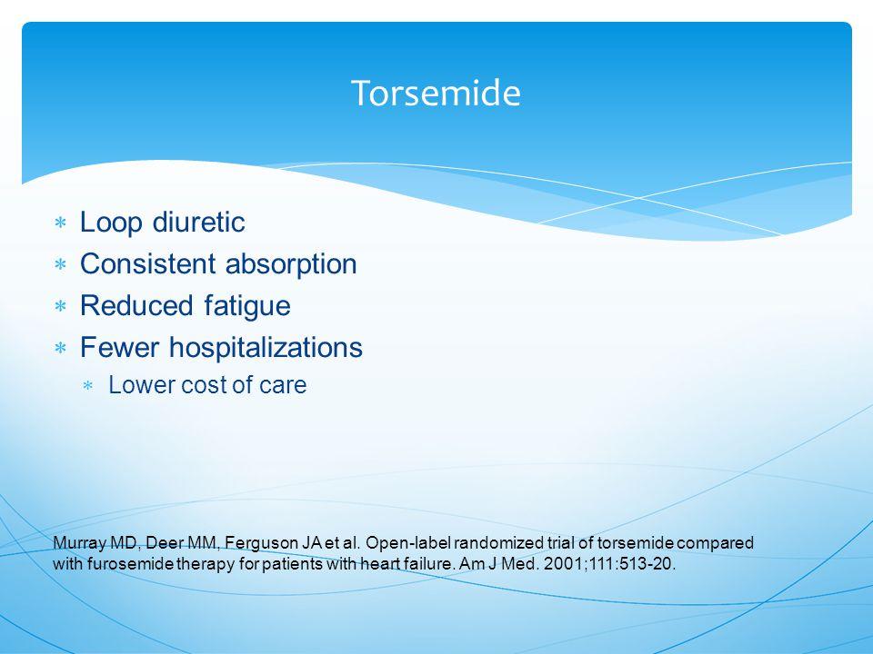 Torsemide  Loop diuretic  Consistent absorption  Reduced fatigue  Fewer hospitalizations  Lower cost of care Murray MD, Deer MM, Ferguson JA et al.