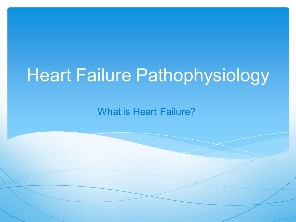 Heart Failure Pathophysiology What is Heart Failure? 6