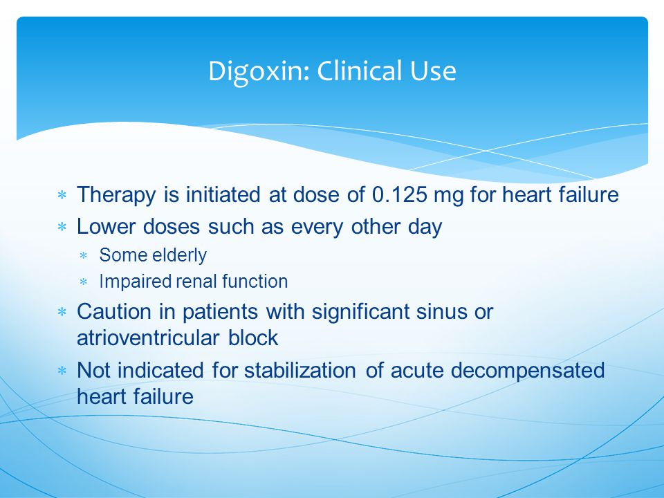 Digoxin: Clinical Use  Therapy is initiated at dose of 0.125 mg for heart failure  Lower doses such as every other day  Some elderly  Impaired renal function  Caution in patients with significant sinus or atrioventricular block  Not indicated for stabilization of acute decompensated heart failure
