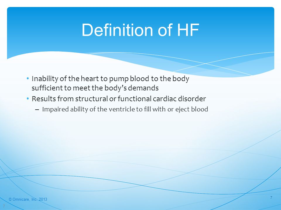 7 Definition of HF 7 Inability of the heart to pump blood to the body sufficient to meet the body's demands Results from structural or functional cardiac disorder – Impaired ability of the ventricle to fill with or eject blood © Omnicare, Inc.