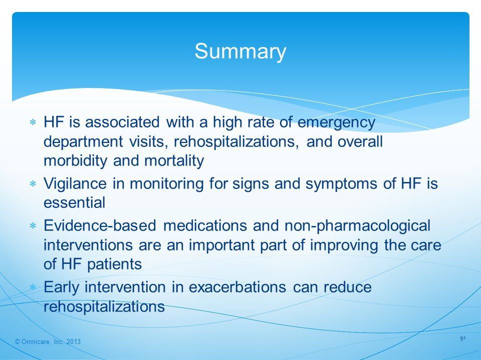 91 Summary  HF is associated with a high rate of emergency department visits, rehospitalizations, and overall morbidity and mortality  Vigilance in monitoring for signs and symptoms of HF is essential  Evidence-based medications and non-pharmacological interventions are an important part of improving the care of HF patients  Early intervention in exacerbations can reduce rehospitalizations © Omnicare, Inc.