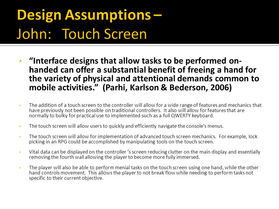 Interface designs that allow tasks to be performed on- handed can offer a substantial benefit of freeing a hand for the variety of physical and attentional demands common to mobile activities. (Parhi, Karlson & Bederson, 2006) The addition of a touch screen to the controller will allow for a wide range of features and mechanics that have previously not been possible on traditional controllers.