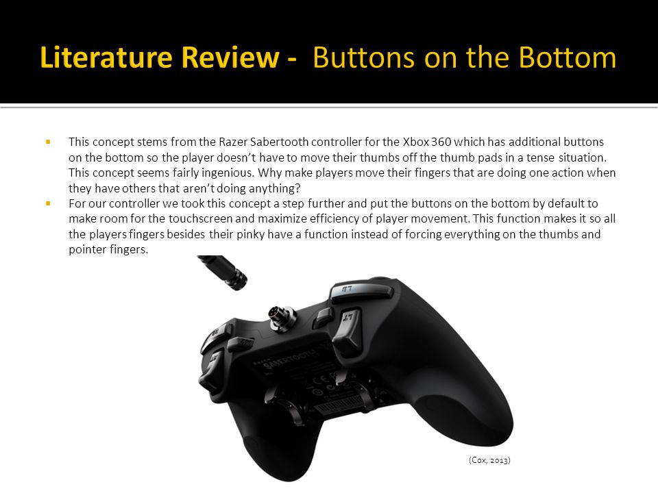  This concept stems from the Razer Sabertooth controller for the Xbox 360 which has additional buttons on the bottom so the player doesn't have to move their thumbs off the thumb pads in a tense situation.