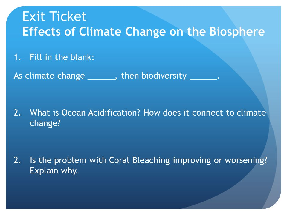 Exit Ticket Effects of Climate Change on the Biosphere 1.Fill in the blank: As climate change ______, then biodiversity ______.